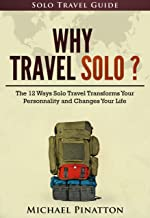 Why Travel Solo ?: The 12 Ways Solo Travel Transforms Your Personality and Changes Your Life (Solo Travel Guide Book 1)