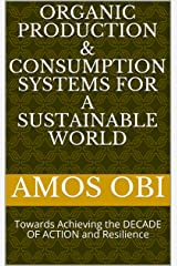 ORGANIC PRODUCTION & CONSUMPTION SYSTEMS FOR A SUSTAINABLE WORLD: Towards Achieving the DECADE OF ACTION and Resilience Kindle Edition