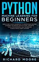 Python Machine Learning for Beginners: Simple and clear Handbook to Understand Machine Learning Techniques with Python, Concepts, Tооlѕ, Programming аnd ... Build Intеlligеnt Systems (English Edition)