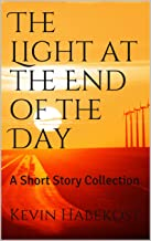 The Light at the End of the Day: A Short Story Collection (Short Stories Book 1)