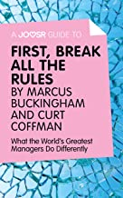 A Joosr Guide to… First, Break All The Rules by Marcus Buckingham and Curt Coffman: What the World's Greatest Managers Do ...