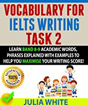 VOCABULARY FOR IELTS WRITING TASK 2: Learn Band 8-9 Academic Words, Phrases Explained With Examples To Help You Maximise Y...