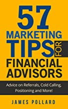 57 Marketing Tips for Financial Advisors: Advice on Referrals, Cold Calling, Positioning and More!