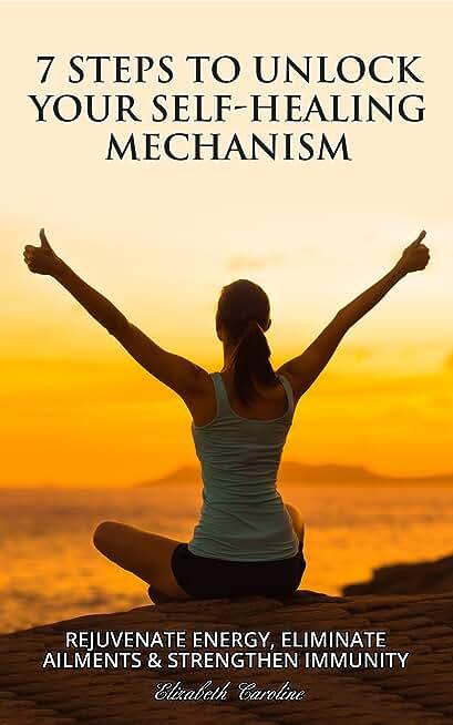 7 Steps To Unlock Your Self-Healing Mechanism : Rejuvenate Energy, Eliminate Ailments & Strengthen Immunity (English Edition)