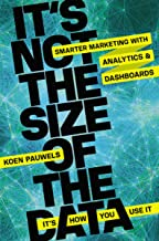It's Not The Size Of The Data - It's How You Use It: Smarter Marketing With Analytics And Dashboards