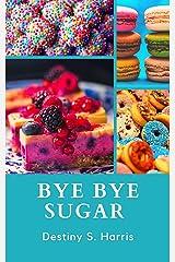 Bye Bye Sugar: Get RID Of The Addiction (Emotional Eating & Sugar Addiction) Kindle Edition
