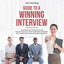 Guide to a Winning Interview: Questions and Answers for Job Interview Success. How to Be More Confident, Be Yourself and Answer Interview Questions.