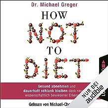 How Not to Diet (German edition): Gesund abnehmen und dauerhaft schlank bleiben dank neuester wissenschaftlich bewiesener ...