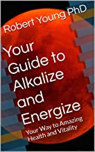 Your Guide to Alkalize and Energize: Your Way to Amazing Health and Vitality