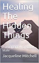 Healing The Hidden Things: Participant Workbook - Male