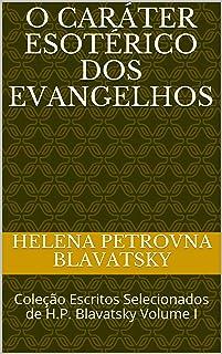 O Caráter Esotérico dos Evangelhos: Coleção Escritos Selecionados de H.P. Blavatsky Volume I