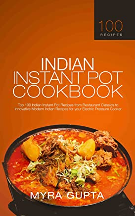 Indian Instant Pot Cookbook: Top 100 Indian Instant Pot Recipes from Restaurant Classics to Innovative Modern Indian Recipes for your Electric Pressure Cooker