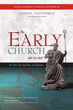 The Early Church, Ad 33-313: St. Peter, the Apostles, and Martyrs