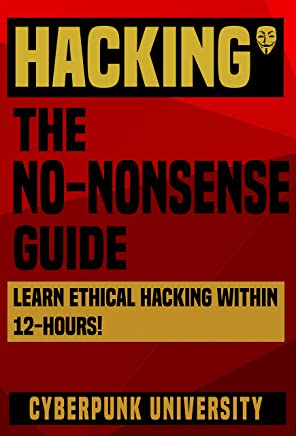 """HACKING: THE NO-NONSENSE GUIDE: Learn Ethical Hacking Within 12 Hours! (Including FREE """"Pro Hacking Tips"""" Infographic) (Cyberpunk Programming Series Book 2)"""