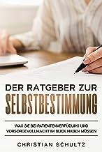 Der Ratgeber zur Selbstbestimmung: Was Sie bei Patientenverfügung und Vorsorgevollmacht im Blick haben müssen (German Edit...