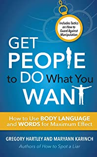 Get People to Do What You Want: How to Use Body Language and Words for Maximum Effect Includes Tactics on How to Guard Aga...