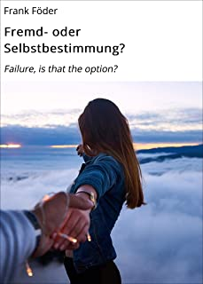 Fremd- oder Selbstbestimmung?: Failure, is that the option? (German Edition)