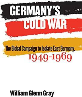 Germany's Cold War: The Global Campaign to Isolate East Germany, 1949-1969 (The New Cold War History)