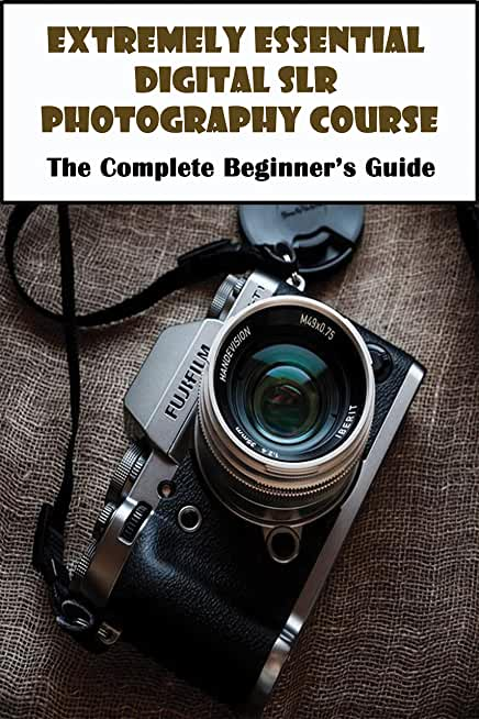 Extremely Essential Digital Slr Photography Course_ The Complete Beginner's Guide: Photography Exposure (English Edition)