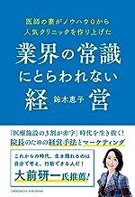 表紙: 医師の妻がノウハウ0から人気クリニックを作り上げた業界の常識にとらわれない経営 | 鈴木恵子