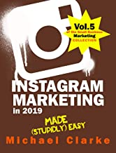 Instagram Marketing in 2019 Made (Stupidly) Easy : How to Use Instagram for Business Awesomeness (Vol. 5 of the Small Business Marketing Collection)
