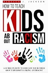 How to Teach your Kids about Racism: A Guide on How To Educate your Child about Diversity & being Antiracist Kindle Edition