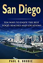 San Diego: Ten Ways to Enjoy The Best Food, Beaches and Locations While On Vacation in 2018 (Get Published Travel Series B...