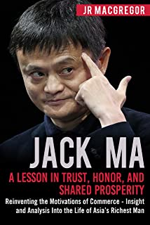 Jack Ma: A Lesson in Trust, Honor, and Shared Prosperity: Reinventing the Motivations of Commerce - Insight and Analysis Into the Life of Asia's Richest ... Visionaries Book 5) (English Edition)