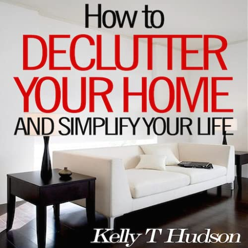 How to Declutter Your Home and Simplify Your Life Tips and Techniques for a Clutter Free Home