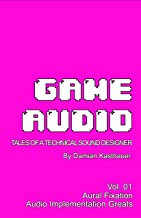 Game Audio: Tales of a Technical Sound Designer Volume 01