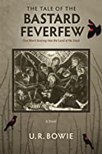 The Tale of the Bastard Feverfew: One Man's Journey into the Land of the Dead (The Collected Works of U.R. Bowie Book 8)