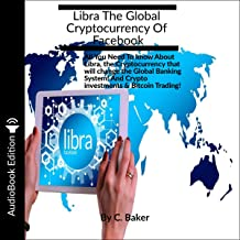 Libra, the Global Cryptocurrency of Facebook: All You Need to Know About Libra, the Cryptocurrency That Will Change the Global Banking System! Crypto Investments, Bitcoin Trading, and Cryptocurrency
