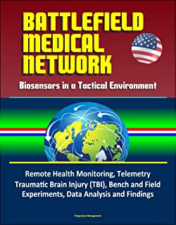 Battlefield Medical Network: Biosensors in a Tactical Environment - Remote Health Monitoring, Telemetry, Traumatic Brain Injury (TBI), Bench and Field Experiments, Data Analysis and Findings