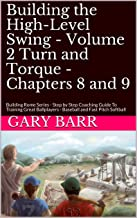 Building the High-Level Swing - Volume 2 Turn and Torque - Chapters 8 and 9: Building Rome Series - Step by Step Coaching Guide To Training Great Ballplayers - Baseball and Fast Pitch Softball