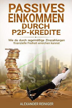 Passives Einkommen durch P2P-Kredite: Wie du durch regelm��ige Zinszahlungen finanzielle Freiheit erreichen kannst : B�cher