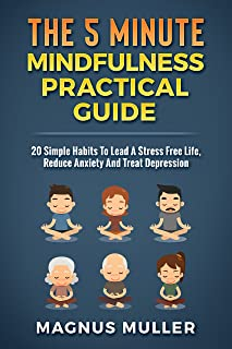 The 5 Minute Mindfulness Practical Guide: 20 Simple Habits To Lead A Stress Free Life, Reduce Anxiety And Treat Depression...