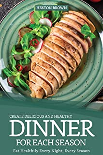 Create Delicious and Healthy Dinner for Each Season: Eat Healthily Every Night, Every Season