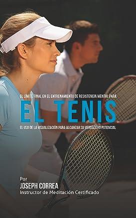 El Límite Final en el Entrenamiento de Resistencia Mental Para el Tenis: El Uso de la Visualización para Alcanzar su Verdadero Potencial (Spanish Edition)