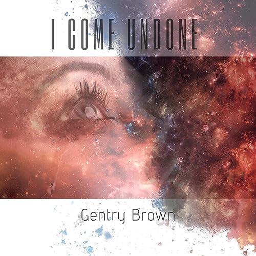 Gentry Brown - I Come Undone 2019