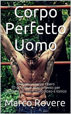 Corpo Perfetto Uomo: Allenarsi a corpo libero 10 schede di allenamento per ottenere un fisico muscoloso e tonico