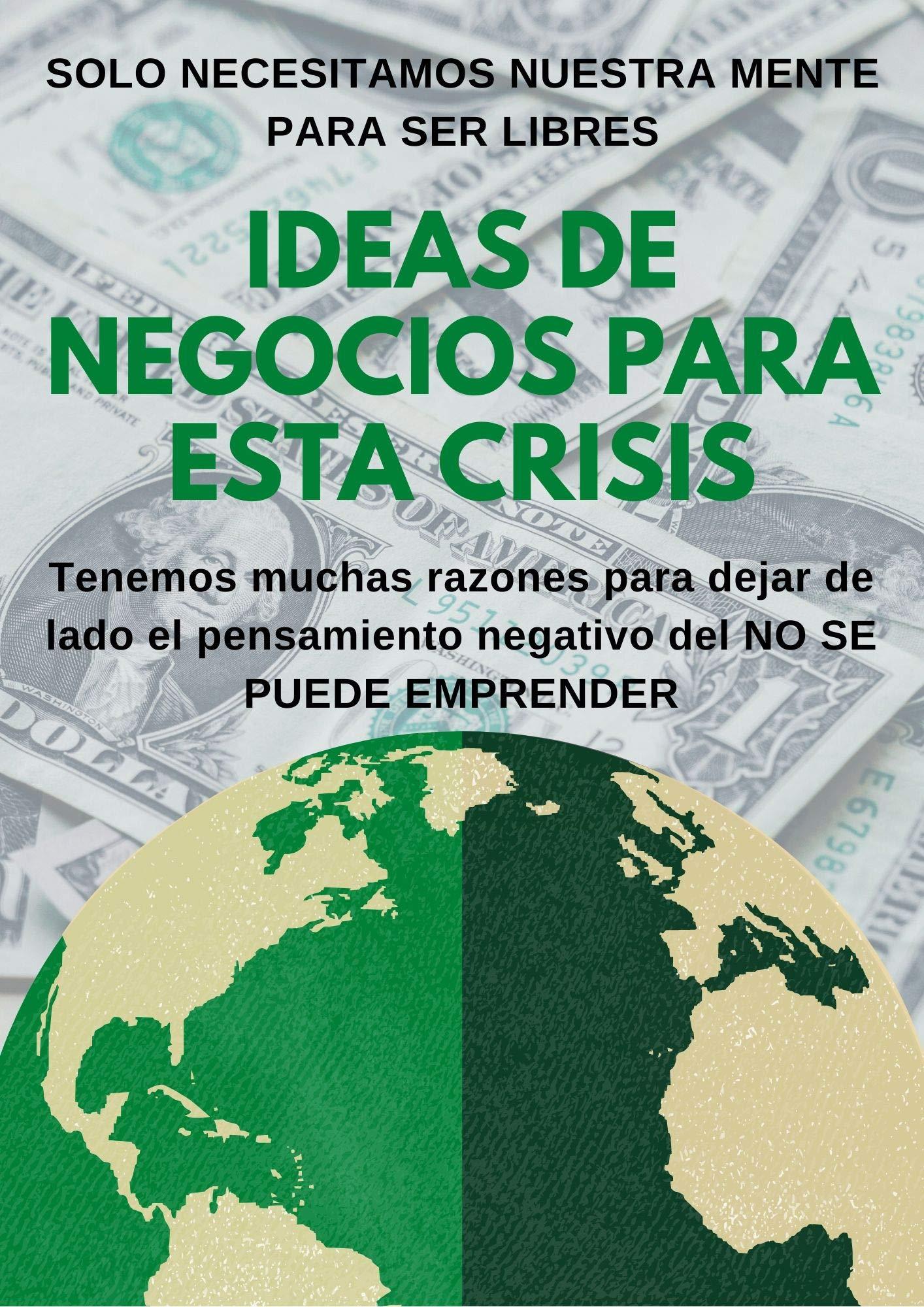 IDEAS DE NEGOCIOS PARA ESTA CRISIS: 15+1 IDEAS DIFERENTES DE NEGOCIOS DESDE CASA (Spanish Edition)