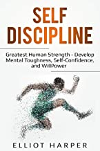 Self-Discipline: Greatest Human Strength - Develop Mental Toughness, Self-Confidence, and WillPower (EI Book 3)