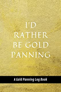 I'd Rather Be Gold Panning: A Gold Panning Log Book: Perfect Present/Gift For Gold Panners, Prospectors & Hunters