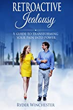 Retroactive Jealousy: A Guide To Transforming Your Pain Into Power (Getting Over Partners Past, Getting Rid Of Jealousy And Overcoming Boyfriend/Girlfriend's Past Relationships)