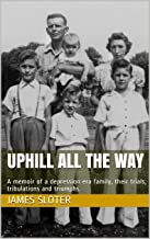 uphill all the way: A memoir of a depression era family, their trials, tribulations and triumphs.