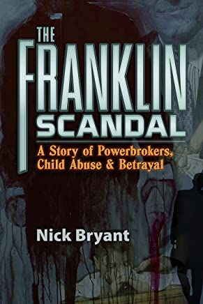 Franklin Scandal: A Story of Powerbrokers, Child Abuse & Betrayal: A Story of Powerbrokers, Child Abuse & Betrayal