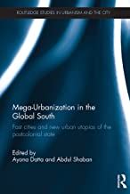 Mega-Urbanization in the Global South: Fast cities and new urban utopias of the postcolonial state (Routledge Studies in Urbanism and the City Book 8)