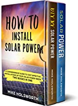 How To Install Solar Power: A Comprehensive Guide to Cost Effective Installations of Your Solar Power Needs (TWO BOOKS IN ONE)