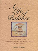 Ayurveda: A Life of Balance: The Complete Guide to Ayurvedic Nutrition & Body Types with Recipes