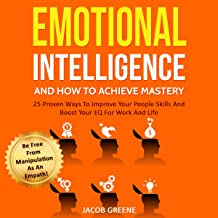 Emotional Intelligence and How to Achieve Mastery: 25 Proven Ways to Improve Your People Skills and Boost Your EQ for Work...